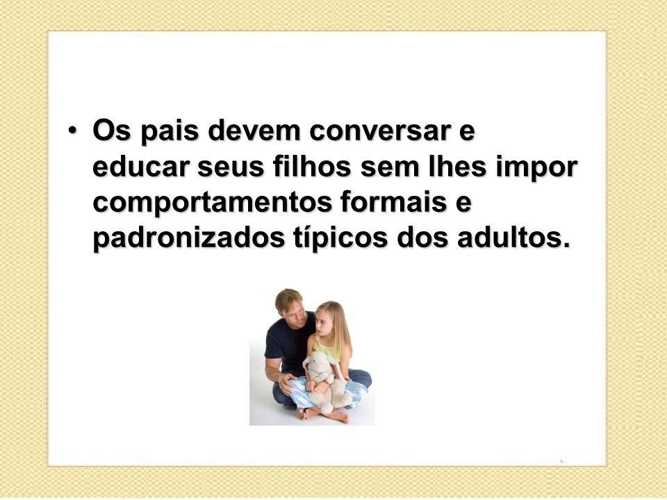 Os pais devem conversar e educar seus filhos sem lhes impor comportamentos formais e padronizados típicos dos adultos.