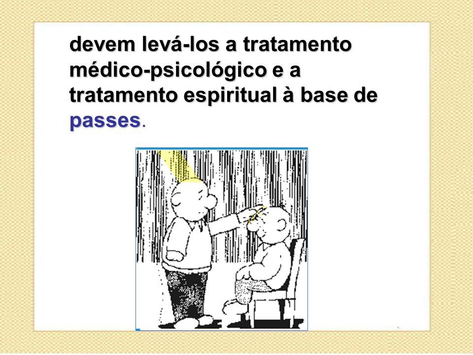 devem levá-los a tratamento médico-psicológico e a tratamento espiritual à base de passes.