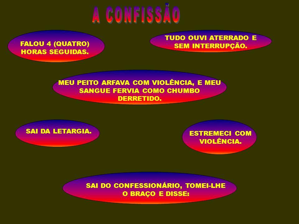 A CONFISSÃO TUDO OUVI ATERRADO E SEM INTERRUPÇÃO.