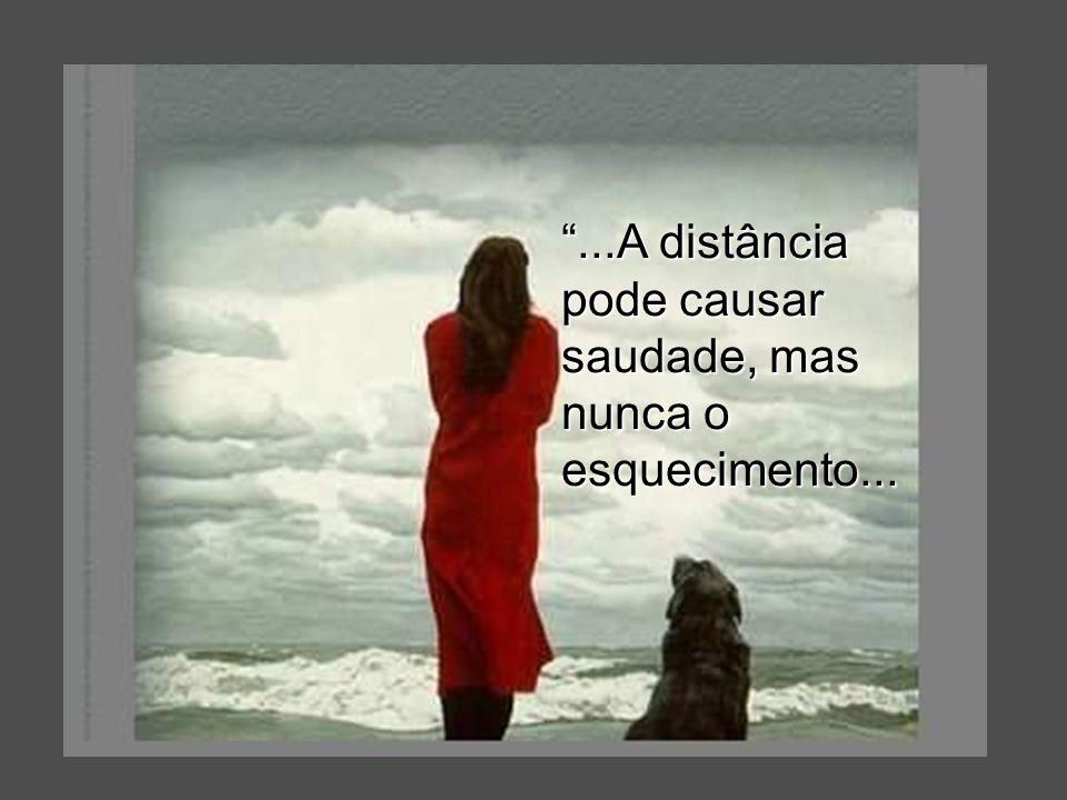 ...A distância pode causar saudade, mas nunca o esquecimento...