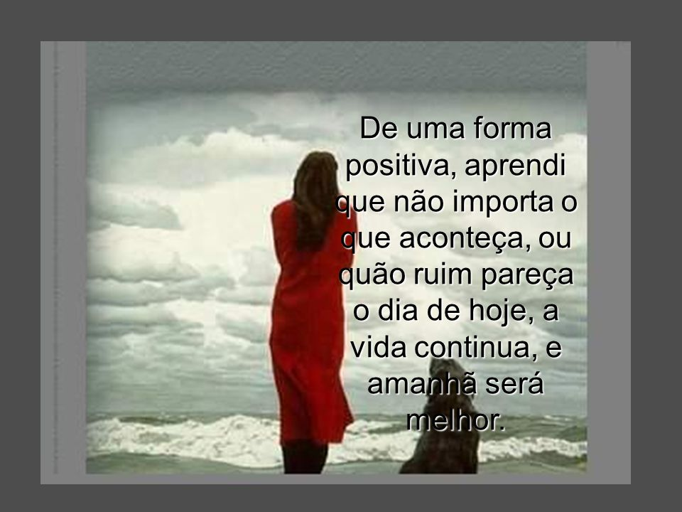 De uma forma positiva, aprendi que não importa o que aconteça, ou quão ruim pareça o dia de hoje, a vida continua, e amanhã será melhor.