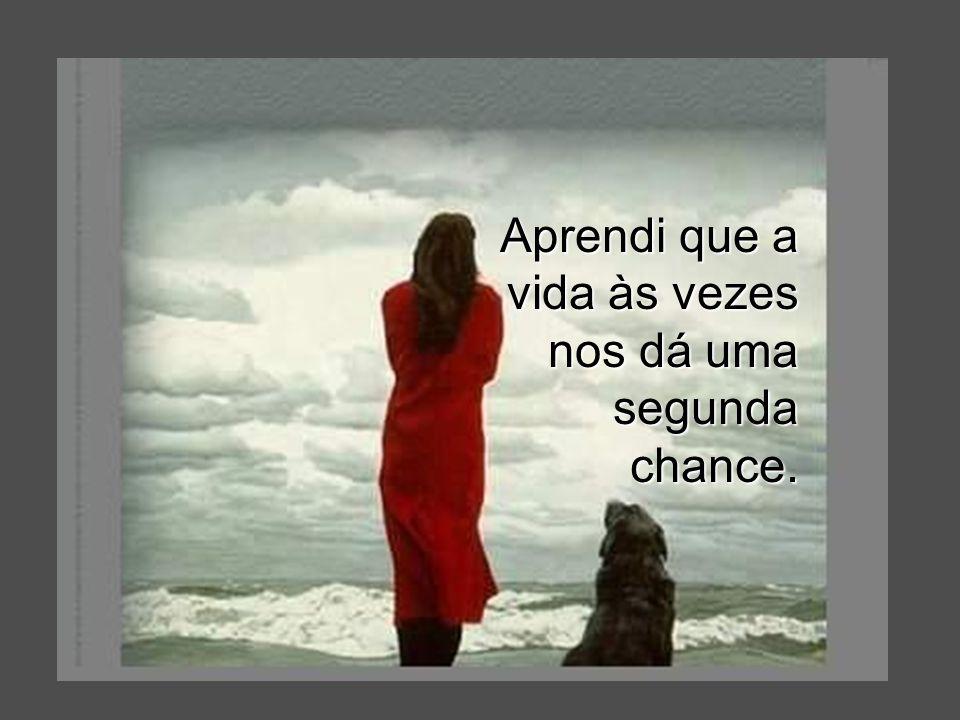 Aprendi que a vida às vezes nos dá uma segunda chance.