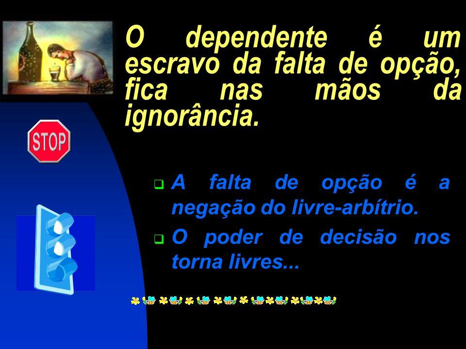 O dependente é um escravo da falta de opção, fica nas mãos da ignorância.