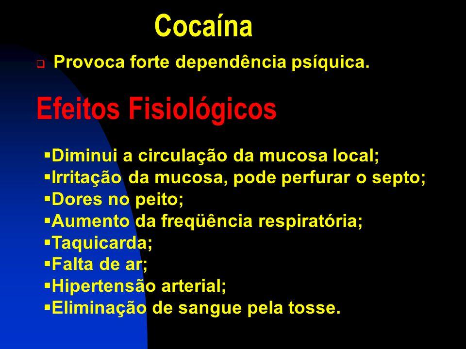 Cocaína Efeitos Fisiológicos Provoca forte dependência psíquica.