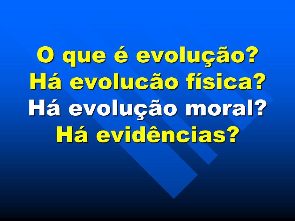 O que é evolução Há evolucão física Há evolução moral Há evidências