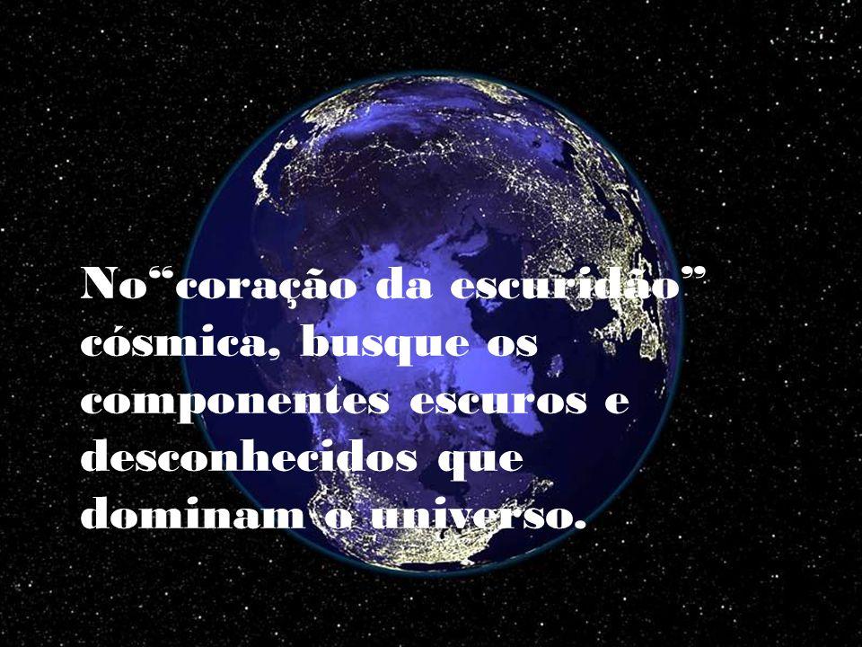 No coração da escuridão cósmica, busque os componentes escuros e desconhecidos que dominam o universo.