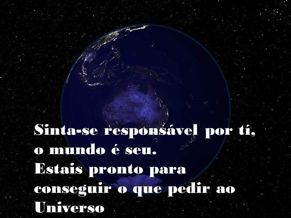 Sinta-se responsável por tí, o mundo é seu.