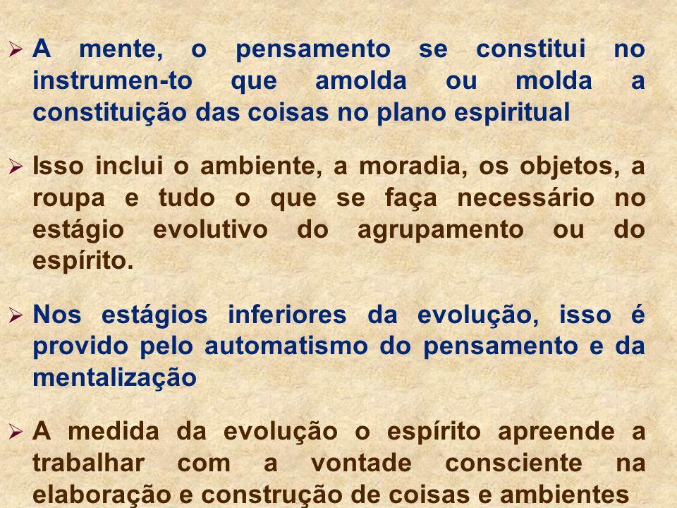A mente, o pensamento se constitui no instrumen-to que amolda ou molda a constituição das coisas no plano espiritual