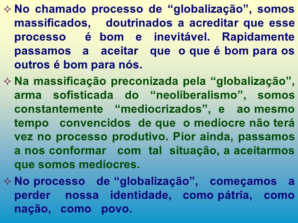No chamado processo de globalização , somos massificados, doutrinados a acreditar que esse processo é bom e inevitável. Rapidamente passamos a aceitar que o que é bom para os outros é bom para nós.