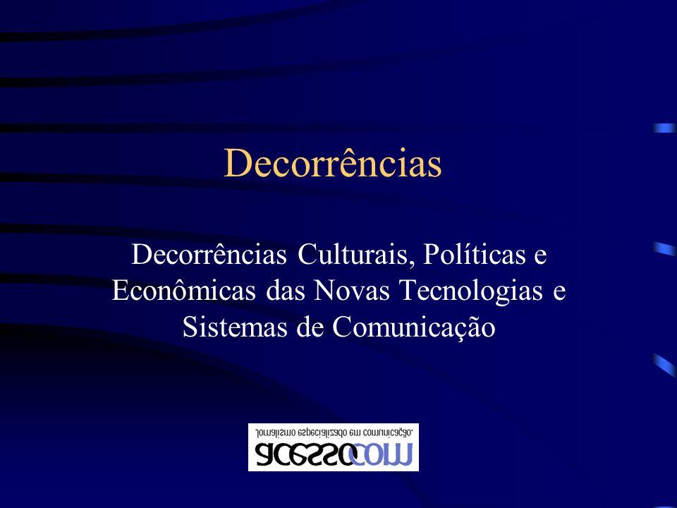 Decorrências Decorrências Culturais, Políticas e Econômicas das Novas Tecnologias e Sistemas de Comunicação.