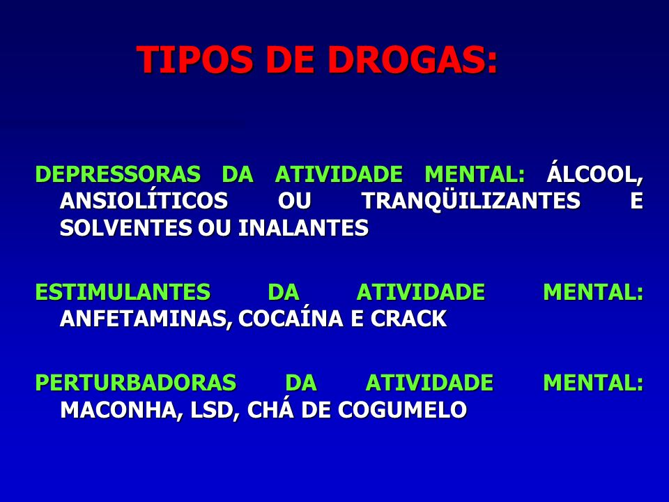 TIPOS DE DROGAS: DEPRESSORAS DA ATIVIDADE MENTAL: ÁLCOOL, ANSIOLÍTICOS OU TRANQÜILIZANTES E SOLVENTES OU INALANTES.
