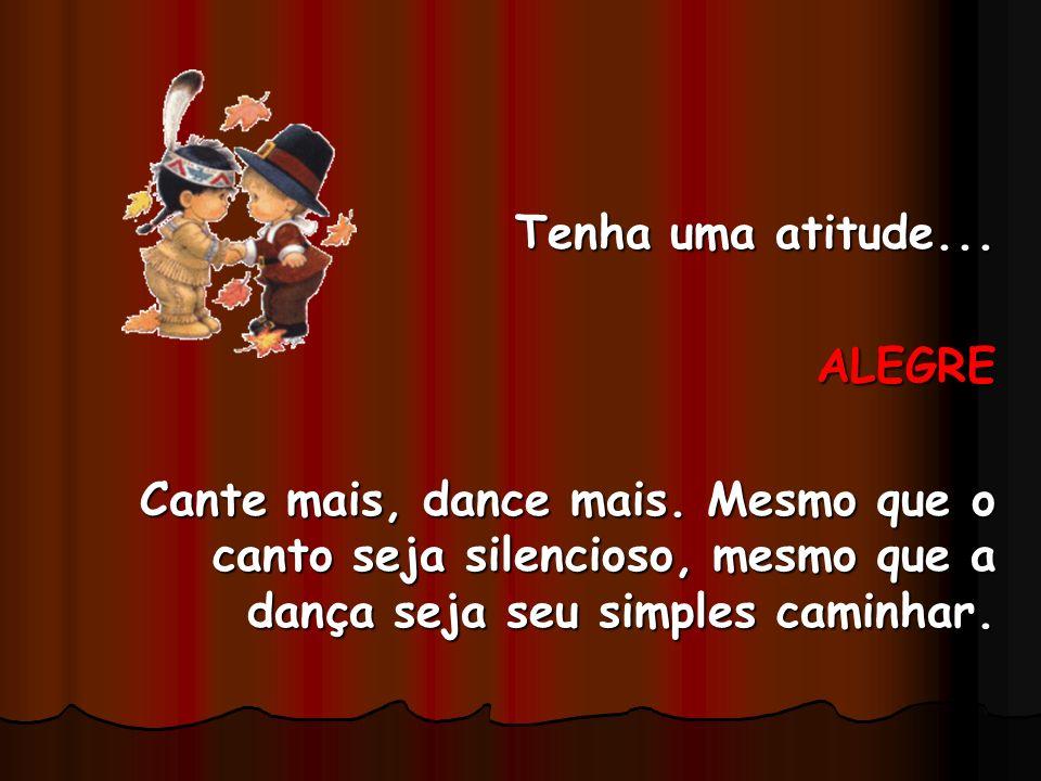 Tenha uma atitude... ALEGRE. Cante mais, dance mais.