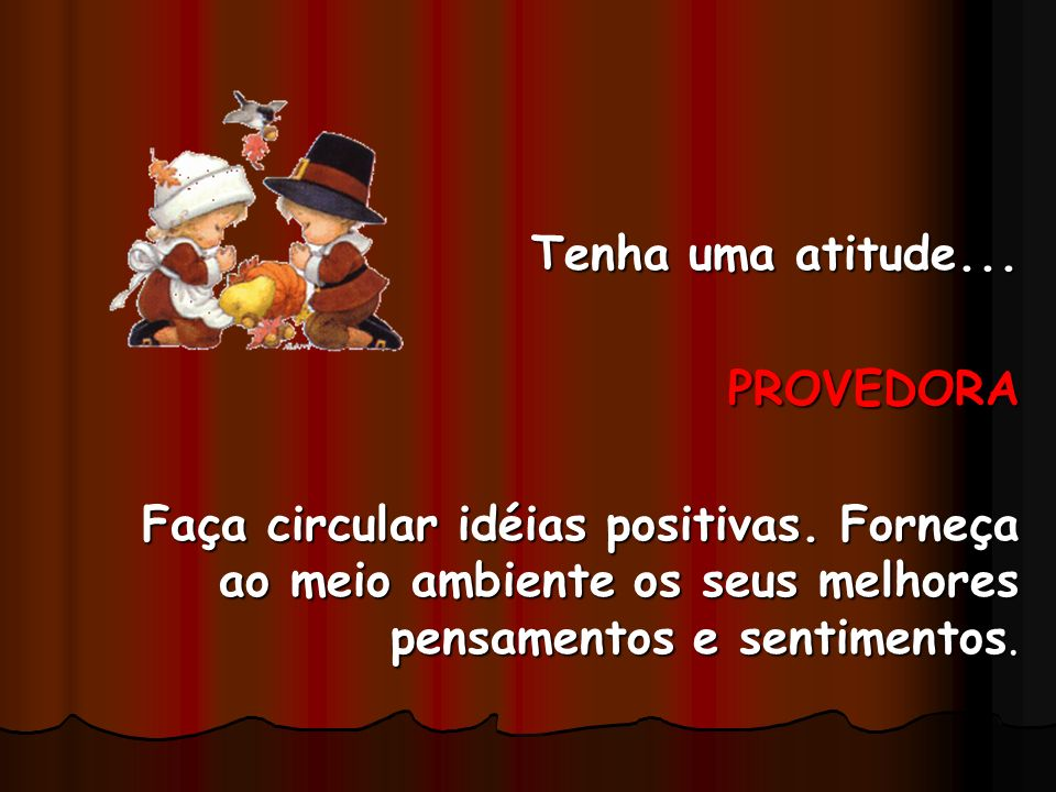 Tenha uma atitude... PROVEDORA. Faça circular idéias positivas.