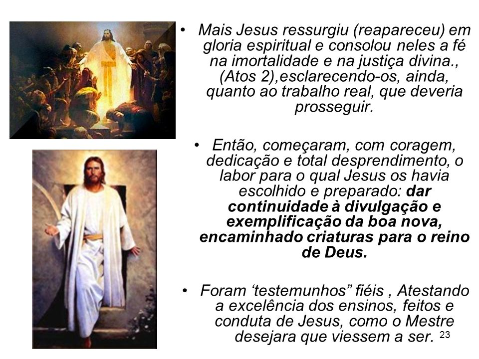 Mais Jesus ressurgiu (reapareceu) em gloria espiritual e consolou neles a fé na imortalidade e na justiça divina., (Atos 2),esclarecendo-os, ainda, quanto ao trabalho real, que deveria prosseguir.