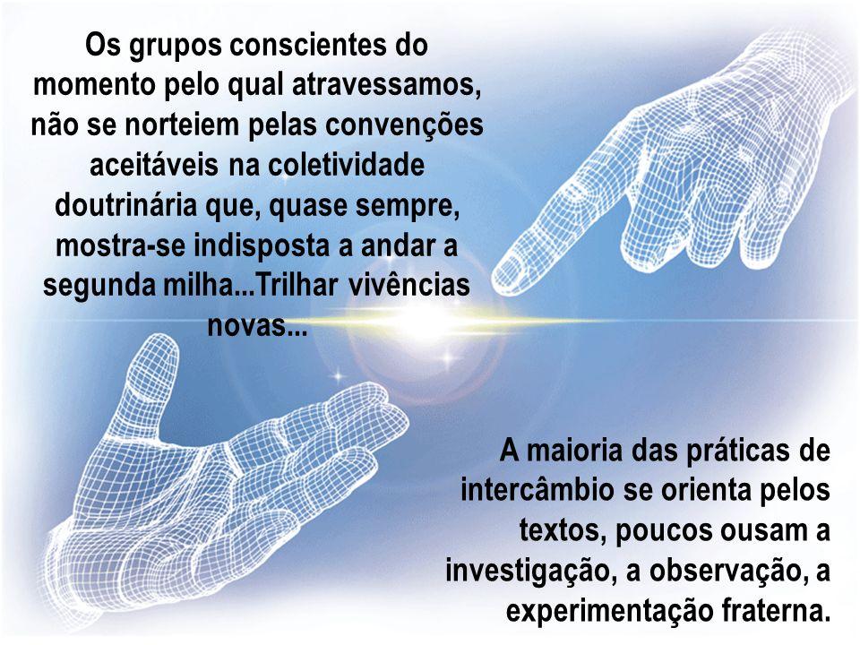Os grupos conscientes do momento pelo qual atravessamos, não se norteiem pelas convenções aceitáveis na coletividade doutrinária que, quase sempre, mostra-se indisposta a andar a segunda milha...Trilhar vivências novas...