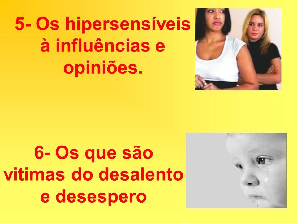 5- Os hipersensíveis à influências e opiniões.