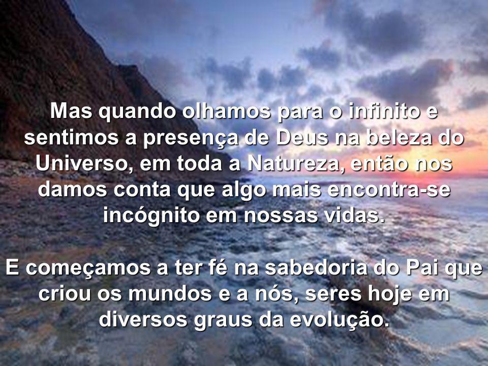Mas quando olhamos para o infinito e sentimos a presença de Deus na beleza do Universo, em toda a Natureza, então nos damos conta que algo mais encontra-se incógnito em nossas vidas.