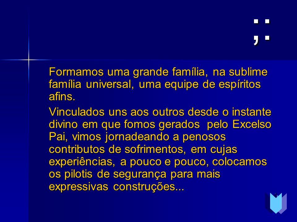 ;: Formamos uma grande família, na sublime família universal, uma equipe de espíritos afins.