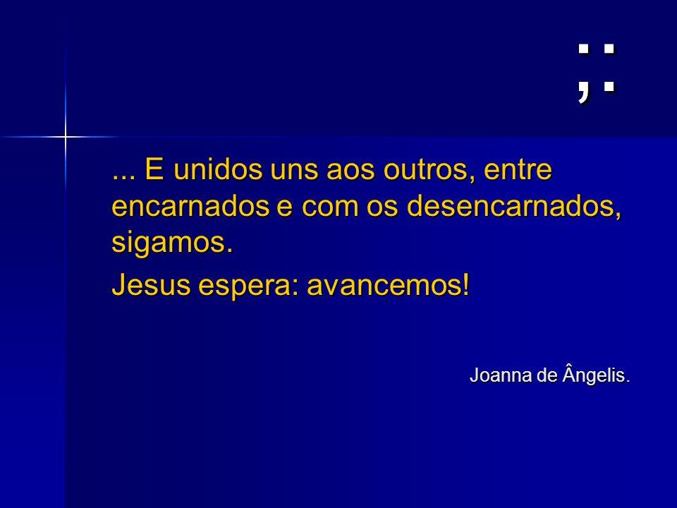 ;:... E unidos uns aos outros, entre encarnados e com os desencarnados, sigamos. Jesus espera: avancemos!