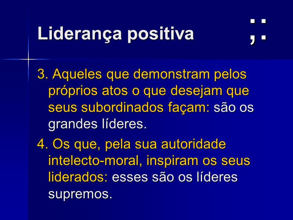 ;:Liderança positiva. 3. Aqueles que demonstram pelos próprios atos o que desejam que seus subordinados façam: são os grandes líderes.
