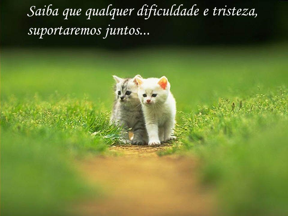 Saiba que qualquer dificuldade e tristeza, suportaremos juntos...