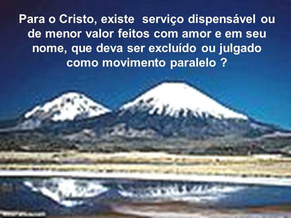 Para o Cristo, existe serviço dispensável ou de menor valor feitos com amor e em seu nome, que deva ser excluído ou julgado como movimento paralelo
