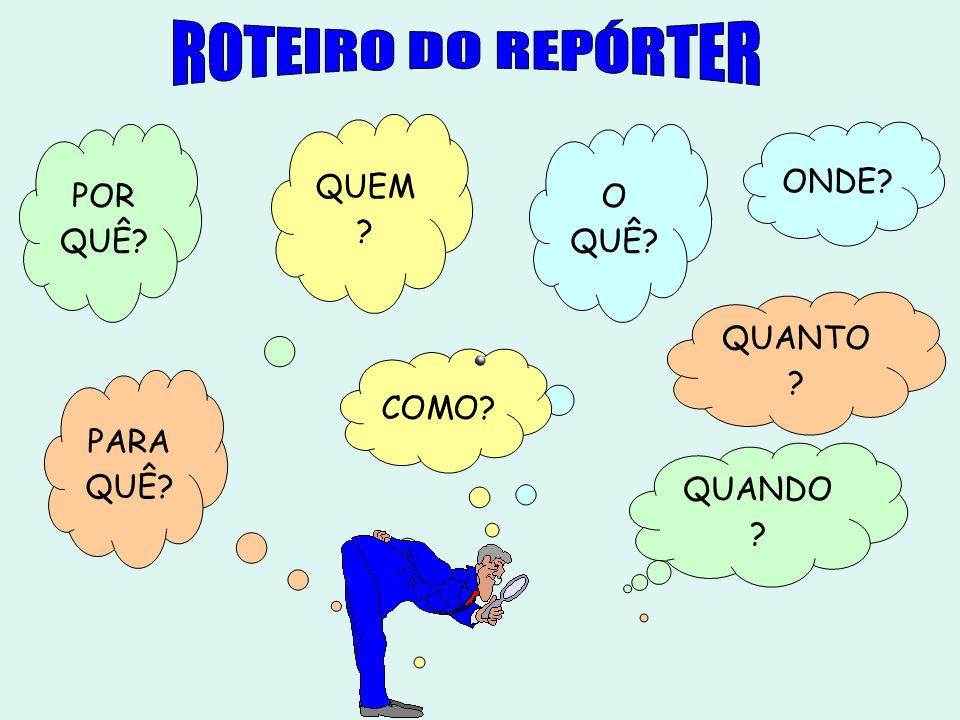 ROTEIRO DO REPÓRTER QUEM POR QUÊ O QUÊ ONDE QUANTO COMO