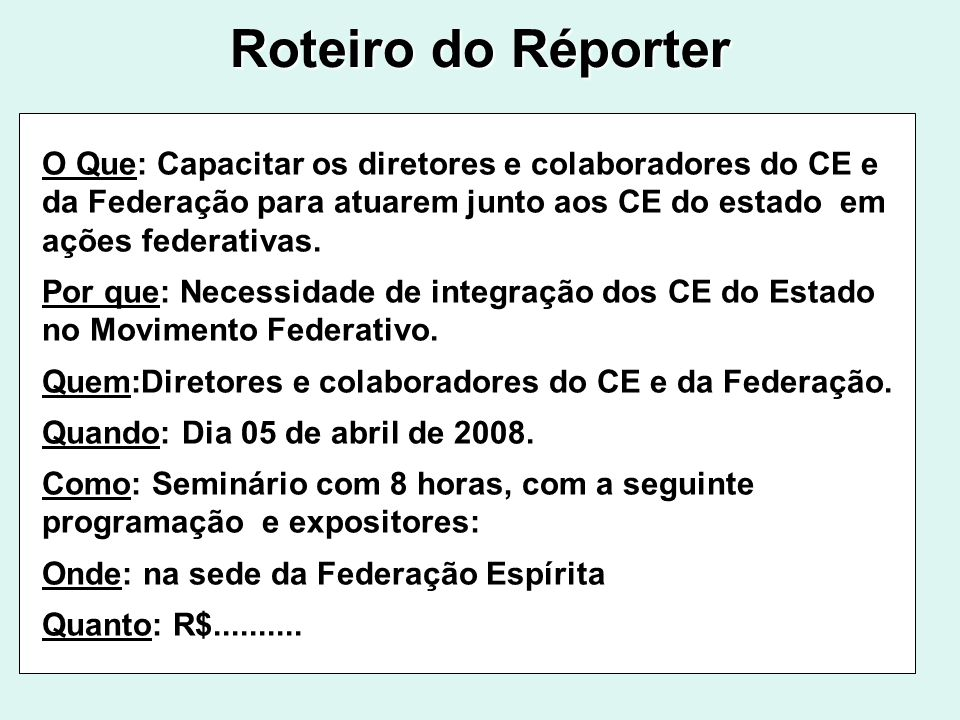 Roteiro do Réporter O Que: Capacitar os diretores e colaboradores do CE e da Federação para atuarem junto aos CE do estado em ações federativas.