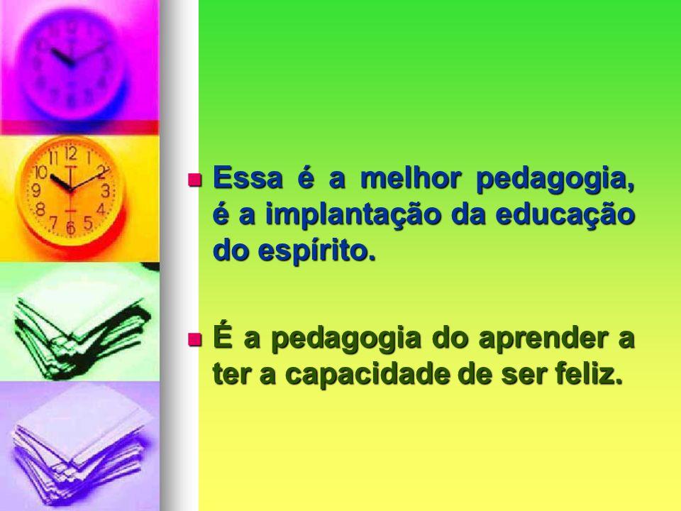 Essa é a melhor pedagogia, é a implantação da educação do espírito.