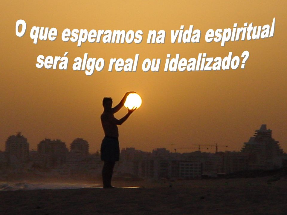 O que esperamos na vida espiritual será algo real ou idealizado