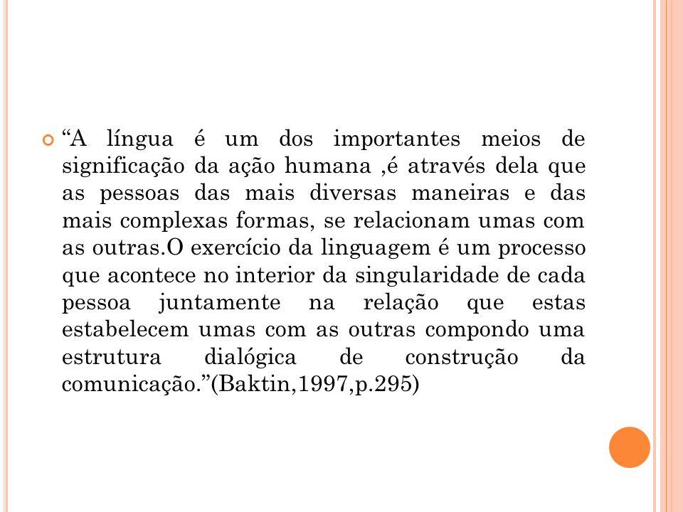 A língua é um dos importantes meios de significação da ação humana ,é através dela que as pessoas das mais diversas maneiras e das mais complexas formas, se relacionam umas com as outras.O exercício da linguagem é um processo que acontece no interior da singularidade de cada pessoa juntamente na relação que estas estabelecem umas com as outras compondo uma estrutura dialógica de construção da comunicação. (Baktin,1997,p.295)