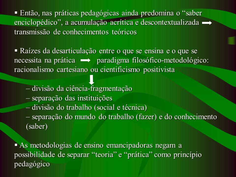 Então, nas práticas pedagógicas ainda predomina o saber enciclopédico , a acumulação acrítica e descontextualizada transmissão de conhecimentos teóricos