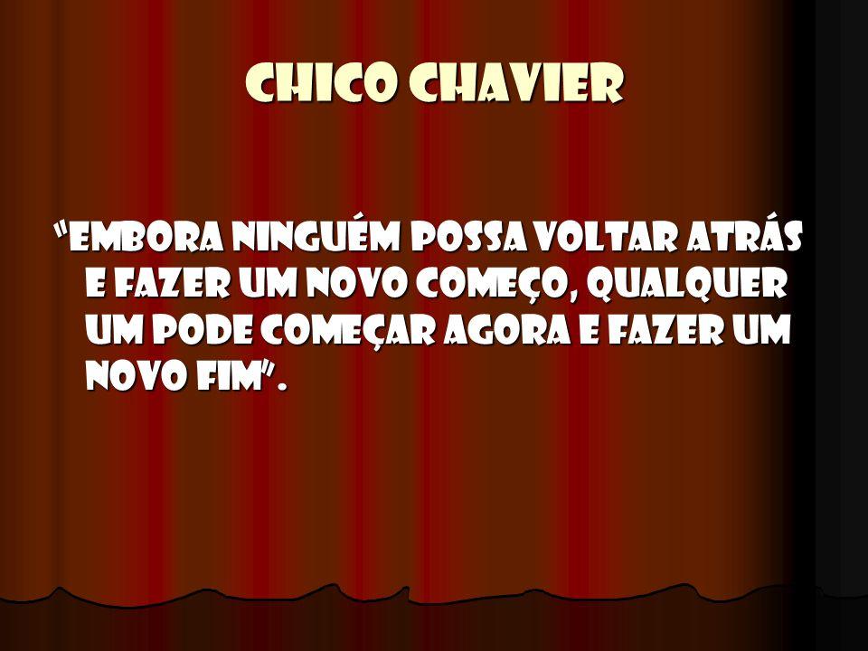 CHICO CHAVIER Embora ninguém possa voltar atrás e fazer um novo começo, qualquer um pode começar agora e fazer um novo Fim .