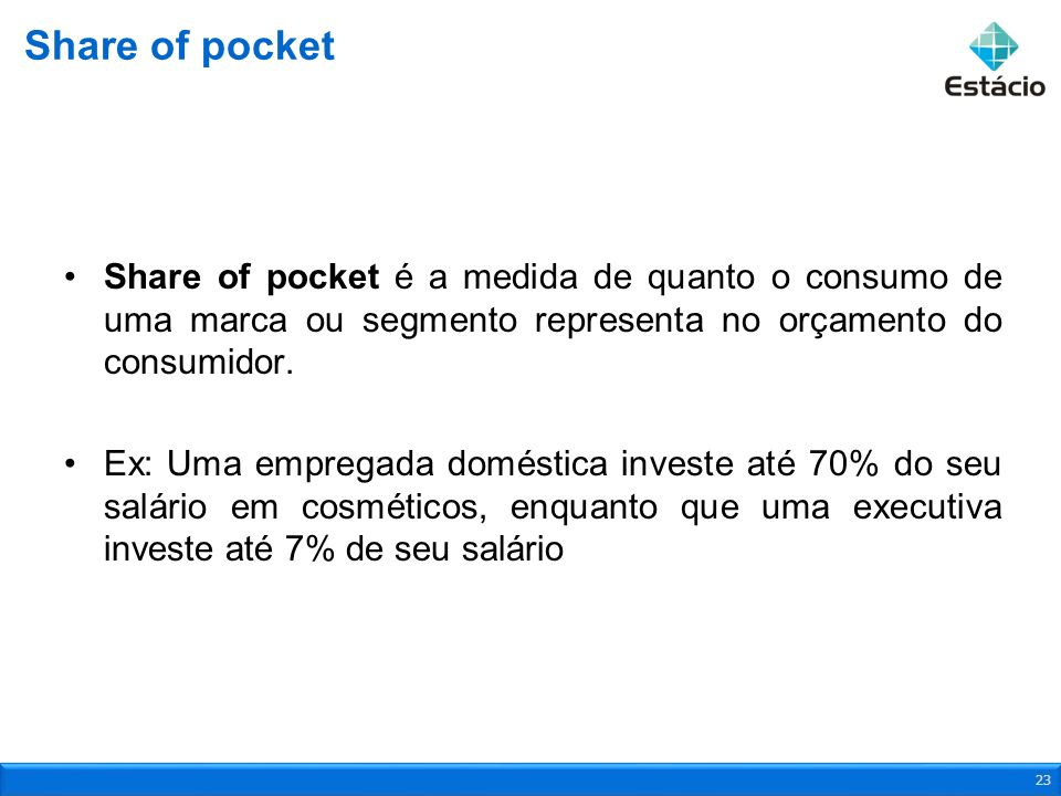 Share of pocket Share of pocket é a medida de quanto o consumo de uma marca ou segmento representa no orçamento do consumidor.