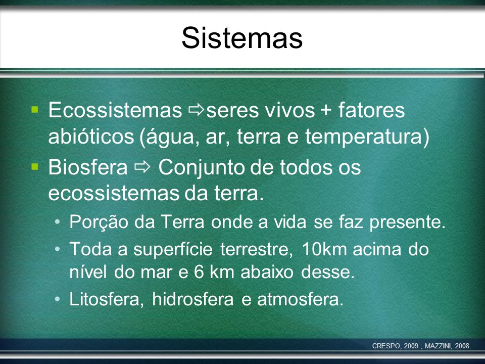 Sistemas Ecossistemas seres vivos + fatores abióticos (água, ar, terra e temperatura) Biosfera  Conjunto de todos os ecossistemas da terra.