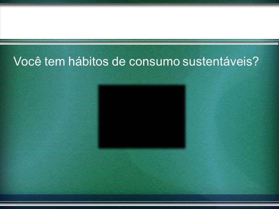 Você tem hábitos de consumo sustentáveis