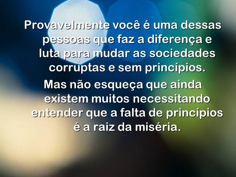 Provavelmente você é uma dessas pessoas que faz a diferença e luta para mudar as sociedades corruptas e sem princípios.