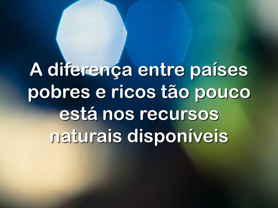A diferença entre países pobres e ricos tão pouco está nos recursos naturais disponíveis