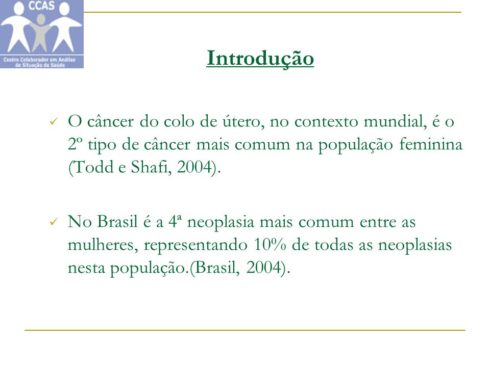 Introdução O câncer do colo de útero, no contexto mundial, é o 2º tipo de câncer mais comum na população feminina (Todd e Shafi, 2004).
