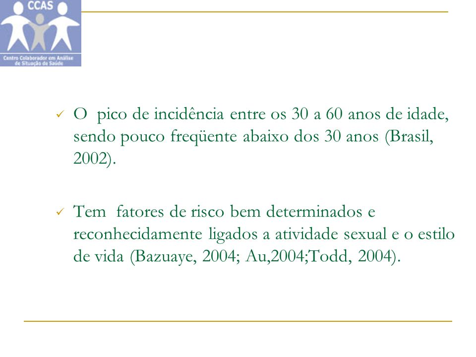 O pico de incidência entre os 30 a 60 anos de idade, sendo pouco freqüente abaixo dos 30 anos (Brasil, 2002).