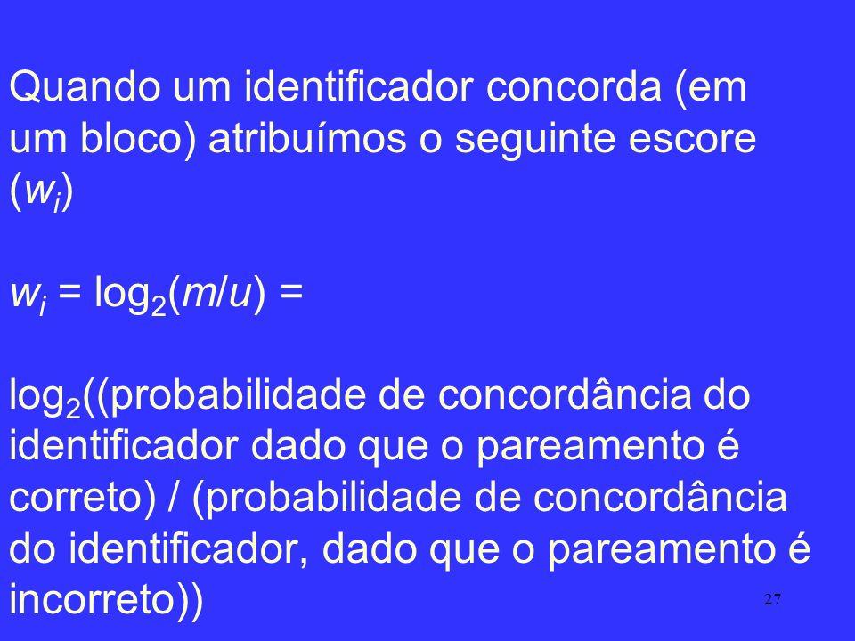 Quando um identificador concorda (em um bloco) atribuímos o seguinte escore (wi) wi = log2(m/u) = log2((probabilidade de concordância do identificador dado que o pareamento é correto) / (probabilidade de concordância do identificador, dado que o pareamento é incorreto))