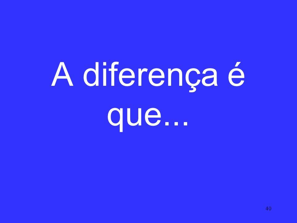 A diferença é que...