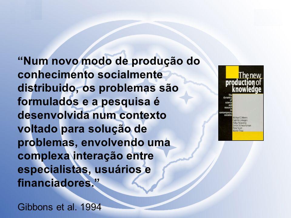Num novo modo de produção do conhecimento socialmente distribuido, os problemas são formulados e a pesquisa é desenvolvida num contexto voltado para solução de problemas, envolvendo uma complexa interação entre especialistas, usuários e financiadores. Gibbons et al.