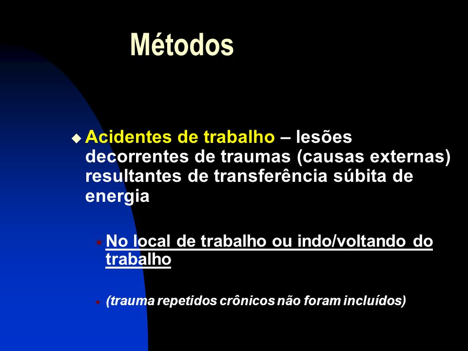 Métodos Acidentes de trabalho – lesões decorrentes de traumas (causas externas) resultantes de transferência súbita de energia.