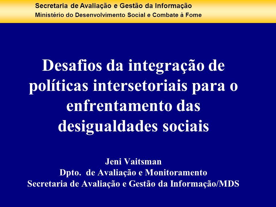 Desafios da integração de políticas intersetoriais para o enfrentamento das desigualdades sociais Jeni Vaitsman Dpto. de Avaliação e Monitoramento Secretaria de Avaliação e Gestão da Informação/MDS
