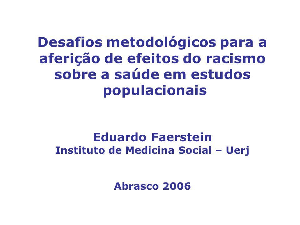 Desafios metodológicos para a aferição de efeitos do racismo sobre a saúde em estudos populacionais Eduardo Faerstein Instituto de Medicina Social – Uerj Abrasco 2006