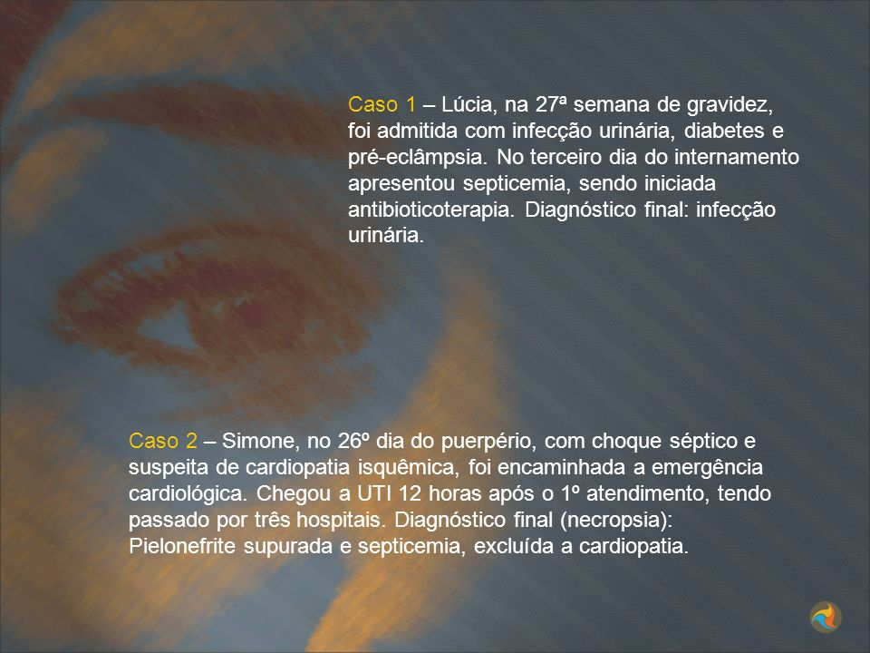 Caso 1 – Lúcia, na 27ª semana de gravidez, foi admitida com infecção urinária, diabetes e pré-eclâmpsia. No terceiro dia do internamento apresentou septicemia, sendo iniciada antibioticoterapia. Diagnóstico final: infecção urinária.
