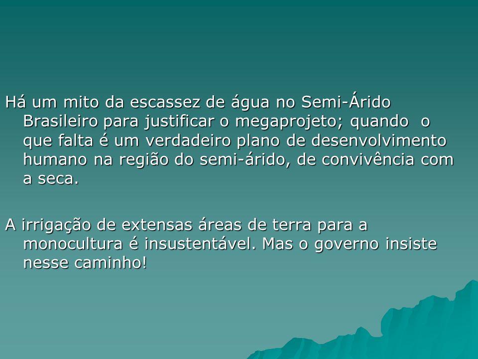 Há um mito da escassez de água no Semi-Árido Brasileiro para justificar o megaprojeto; quando o que falta é um verdadeiro plano de desenvolvimento humano na região do semi-árido, de convivência com a seca.