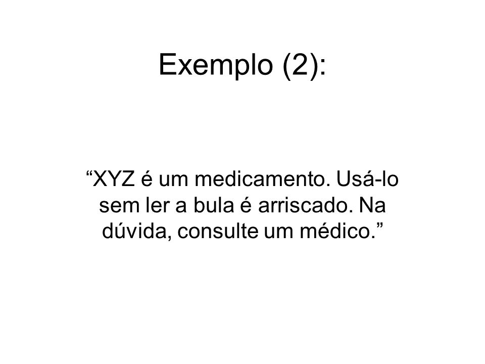 Exemplo (2): XYZ é um medicamento. Usá-lo sem ler a bula é arriscado.