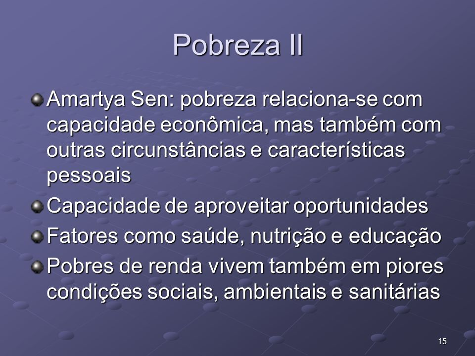 Pobreza II Amartya Sen: pobreza relaciona-se com capacidade econômica, mas também com outras circunstâncias e características pessoais.
